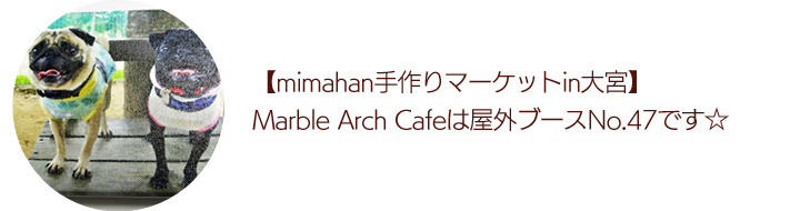【mimahan手作りマーケットin大宮】Marble Arch Cafeは屋外ブースNo.47です☆